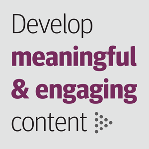 Develop meaningful and engaging content